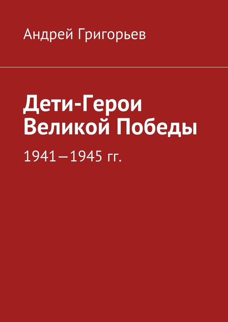 Дети-Герои Великой Победы - Андрей Григорьев — Ridero