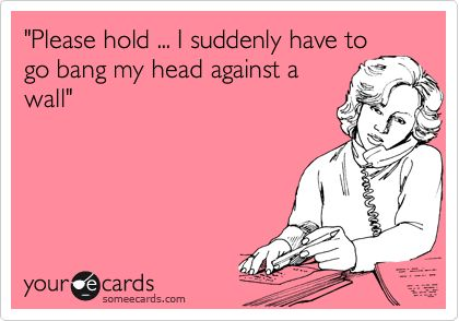 """""""Please hold ... I suddenly have to go bang my head against a wall"""".   Confession Ecard   someecards.com"""