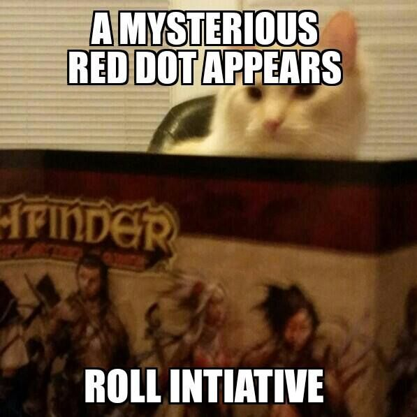 Roll attack: *nat 20* You're SURE you got it this time, but the cunning dot appears to have teleported itself on top of your paw.