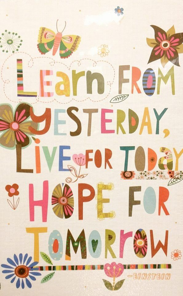 """""""Learn from yesterday, live for today, hope for tomorrow"""" ~ Albert Einstein"""