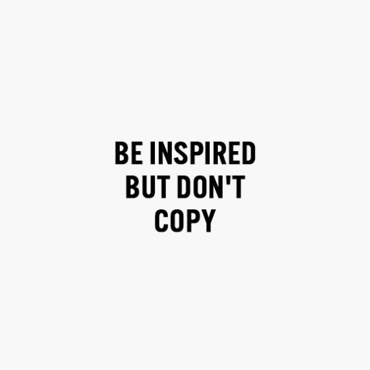 be inspired but don't copy