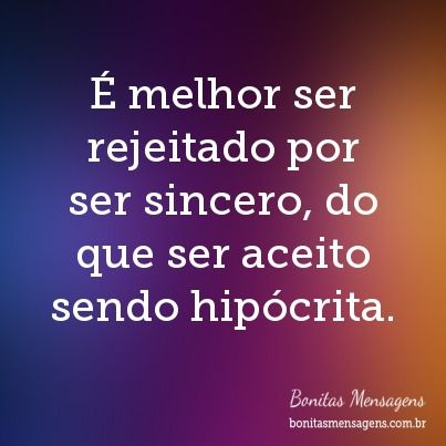 É melhor ser rejeitado por ser sincero, do que ser aceito sendo hipócrita.