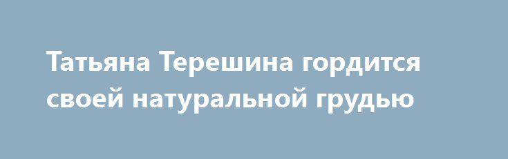 Татьяна Терешина гордится своей натуральной грудью http://fashion-centr.ru/2016/07/28/%d1%82%d0%b0%d1%82%d1%8c%d1%8f%d0%bd%d0%b0-%d1%82%d0%b5%d1%80%d0%b5%d1%88%d0%b8%d0%bd%d0%b0-%d0%b3%d0%be%d1%80%d0%b4%d0%b8%d1%82%d1%81%d1%8f-%d1%81%d0%b2%d0%be%d0%b5%d0%b9-%d0%bd%d0%b0%d1%82%d1%83/  Несколько месяцев назад 36-летняя Татьяна Терешина призналась своим фолловерам, что задумалась о пластической операции по увеличению груди. Однако судя по свежим снимкам певицы в Instagram, от этой ид..