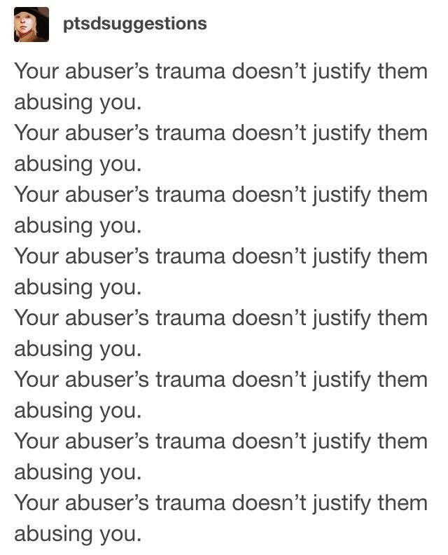 For anyone who needs this. Just because an abusive person once suffered abuse themselves, does NOT mean it is okay for them to be abusive as well.