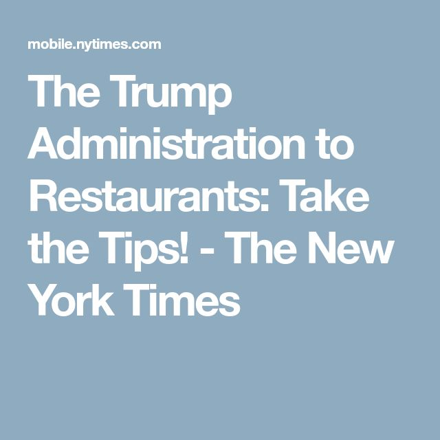 The Trump Administration to Restaurants: Take the Tips! - The New York Times