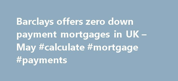 Barclays offers zero down payment mortgages in UK – May #calculate #mortgage #payments http://mortgage.remmont.com/barclays-offers-zero-down-payment-mortgages-in-uk-may-calculate-mortgage-payments/  #zero down mortgage # They're back! Barclays offers 0% down payment mortgages in UK When the global financial crisis exploded, economists were quick to lay some of the blame on mortgages that did not require a down payment. The risky loans all but vanished as banks reacted to the housing market…