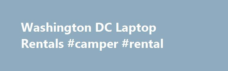 """Washington DC Laptop Rentals #camper #rental http://australia.remmont.com/washington-dc-laptop-rentals-camper-rental/  #laptop rental # Go. Laptops- delivered to you. On time. """"We offer laptop, notebook and computer rentals from Lenovo, HP, Dell, Toshiba and Acer. Our laptops have Core 2 Duo, Core i3, Core i5 and Core i7 processors available in dual core and quad core configurations. You may choose 4GB, 8GB, 16GB and 32 GB of memory for your laptop or computer rental. We also now offer 1TB…"""