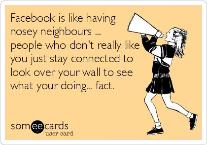 Facebook is like having nosey neighbours ... people who don't really like you just stay connected to look over your wall to see what your doing.