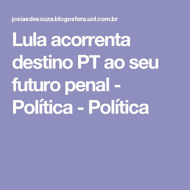Lula acorrenta destino PT ao seu futuro penal - Política - Política