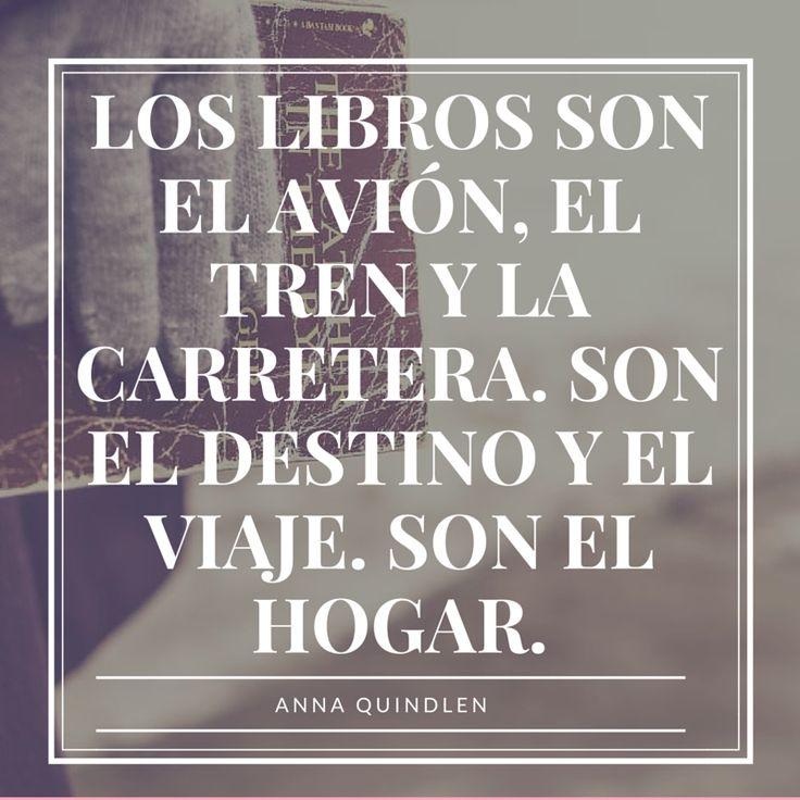 Los libros son el avión, el tren y la carretera. Son el destino y el viaje. Son el hogar. Anna Quindlen