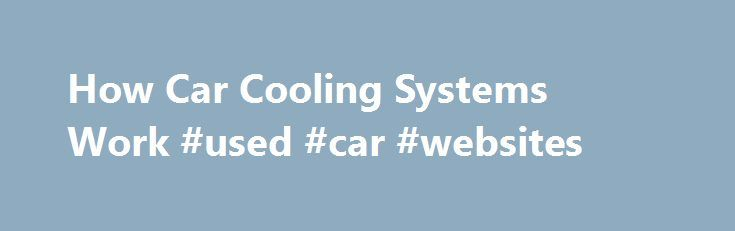 How Car Cooling Systems Work #used #car #websites http://south-africa.remmont.com/how-car-cooling-systems-work-used-car-websites/  #auto radiators # Radiator Picture of radiator showing side tank with cooler. В­В­A radiator is a type of heat exchanger. It is designed to transfer heat from the hot coolant that flows through it to the air blown through it by the fan. Most modern cars use aluminum radiators. These radiators are made by brazing thin aluminum fins to flattened aluminum tubes. The…
