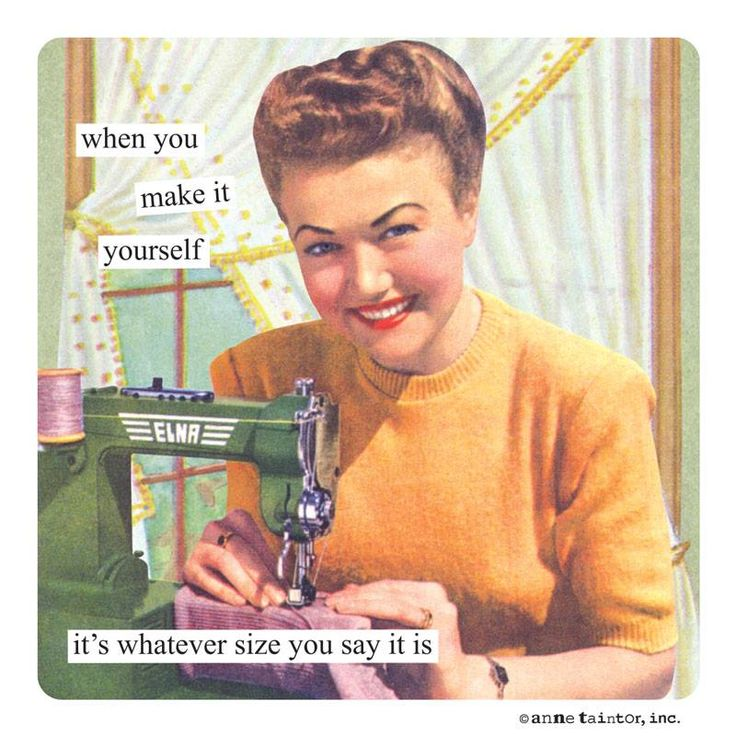 when you make it yourself it's whatever size you say it is- Anne Taintor
