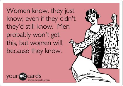 Women know, they just know; even if they didn't they'd still know.
