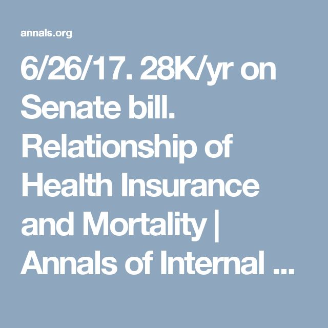 6/26/17. 28K/yr on Senate bill. Relationship of Health Insurance and Mortality | Annals of Internal Medicine | American College of Physicians