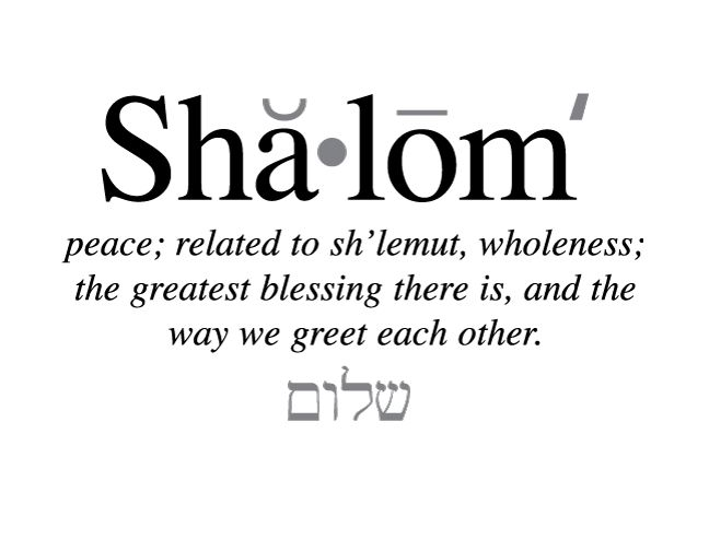 Shalom • peace; related to sh'lemut, wholeness; the greatest blessing there is, and the way we greet each other.