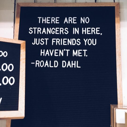 There are no strangers in here, just friends you haven't meet. ~Roald Dahl  #friends #strangers #meet #quotes