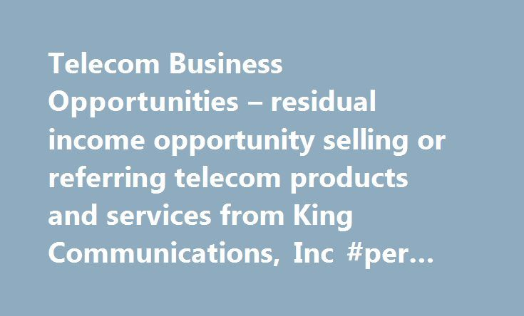 Telecom Business Opportunities – residual income opportunity selling or referring telecom products and services from King Communications, Inc #per #capita #income http://income.nef2.com/telecom-business-opportunities-residual-income-opportunity-selling-or-referring-telecom-products-and-services-from-king-communications-inc-per-capita-income/  #residual income opportunities # Telecom Business Opportunities Are your ready to jump start your own business? We offer outstanding residual income…