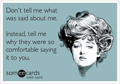 Don't tell me what was said about me. Instead, tell me why they were so comfortable saying it to you.