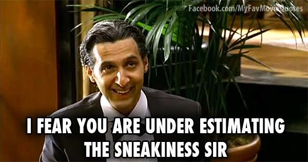 I fear you are under estimating the sneakiness sir. - Mr. Deeds