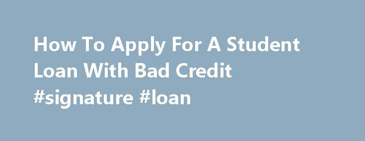 How To Apply For A Student Loan With Bad Credit #signature #loan http://loan-credit.remmont.com/how-to-apply-for-a-student-loan-with-bad-credit-signature-loan/  #how to apply for a student loan # You How to apply for a student loan with How to apply for a student loan with bad credit bad credit may apply for payday loans to settle your debts. Some circumstances may come up in daily life when you require urgent access to monetary aid to […]