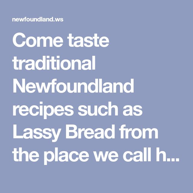 Come taste traditional Newfoundland recipes such as Lassy Bread from the place we call home. We only have the traditional Newfoundland recipes your mother & grandmother use to make!