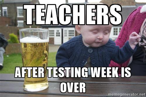 Teachers After testing week is over - drunk baby 1 | Meme Generator