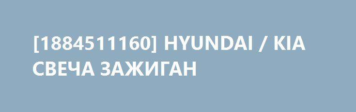[1884511160] HYUNDAI / KIA СВЕЧА ЗАЖИГАН http://autotorservice.ru/products/44918-1884511160-hyundai-kia-svecha-zazhigan  [1884511160] HYUNDAI / KIA СВЕЧА ЗАЖИГАН со скидкой 370 рублей. Подробнее о предложении на странице: http://autotorservice.ru/products/44918-1884511160-hyundai-kia-svecha-zazhigan