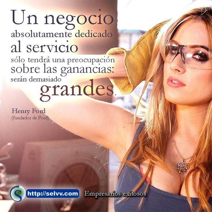 Un negocio absolutamente dedicado al servicio sólo tendrá una preocupación sobre las ganancias: serán demasiado grandes. Henry Ford (fundador de Ford). http://selvv.com/empresarios-exitosos/