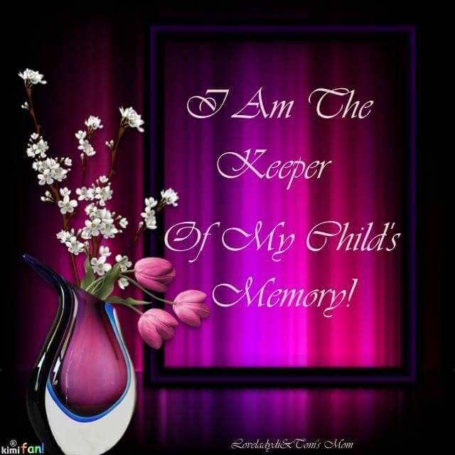 Yes, I am The Keeper of my child's memory. I am his Mother....no one can take That from me.