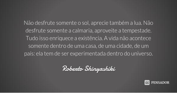 Não desfrute somente o sol, aprecie também a lua. Não desfrute somente a calmaria, aproveite a tempestade. Tudo isso enriquece a existência. A vida não acontece somente dentro de uma casa, de uma... — Roberto Shinyashiki