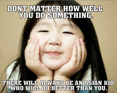 Don't matter how well you do something. There will always be an asian kid who will do better than you.