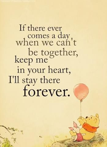 If there ever comes a day, when we can't be together, keep me in your heart, I'll stay there forever. - Winnie the Pooh