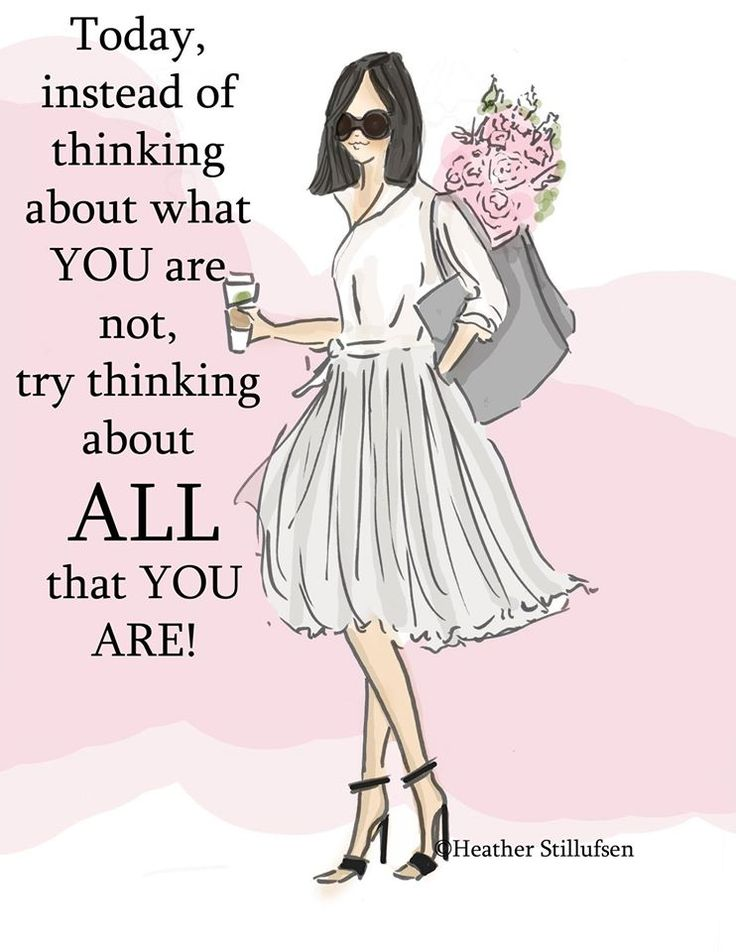 Today, instead of thinking about what YOU are not, try think about ALL that you are.