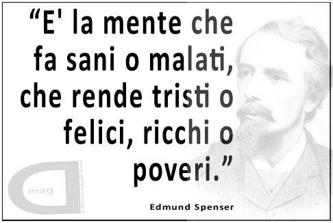 """""""E' la mente che fa sani o malati, che rende tristi o felici, ricchi o poveri.""""   Edmund Spenser"""