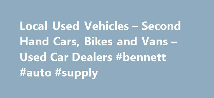 Local Used Vehicles – Second Hand Cars, Bikes and Vans – Used Car Dealers #bennett #auto #supply http://pakistan.remmont.com/local-used-vehicles-second-hand-cars-bikes-and-vans-used-car-dealers-bennett-auto-supply/  #local used car dealers # Local Used Vehicles! Welcome to Local Used Vehicles – We have information about many of the used and second hand car dealers in the UK, we will try and help you find local used car dealers, second hand car dealers and cheap used car dealers in the UK…