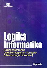 Logika Informatika (Dasar-dasar Logika untuk Pemrograman Komputer & Perancangan Komputer), Suprapto