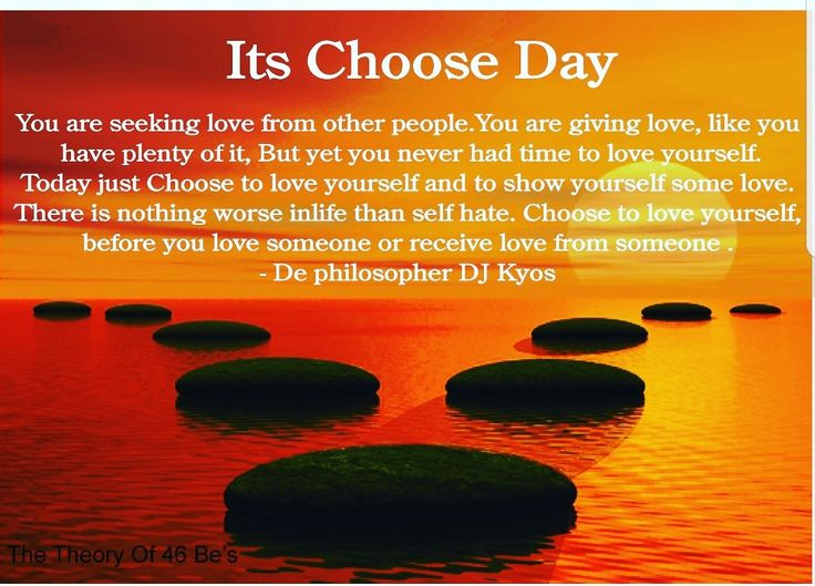 """Its Choose Day """"You are seeking love from other people.You are giving love, like you have plenty of it, But yet you never had time to love yourself. Today just Choose to love yourself and to show yourself some love.There is nothing worse inlife than self hate. Choose to love yourself, before you love someone or receive love from someone .- De philosopher DJ Kyos"""" 👆Quote from the book. The Theory of 46 Be's"""