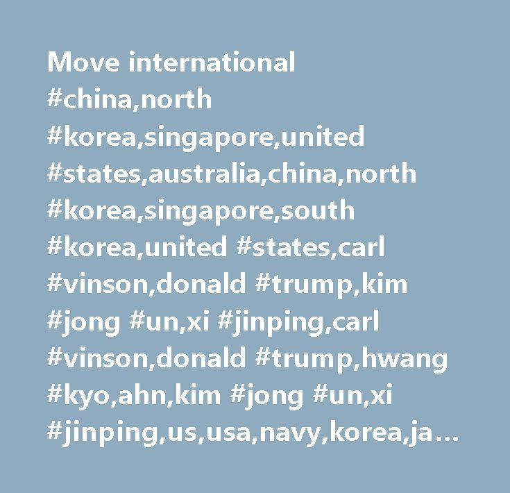 Move international #china,north #korea,singapore,united #states,australia,china,north #korea,singapore,south #korea,united #states,carl #vinson,donald #trump,kim #jong #un,xi #jinping,carl #vinson,donald #trump,hwang #kyo,ahn,kim #jong #un,xi #jinping,us,usa,navy,korea,japan,picture #available,military #conflicts,asia #/ #pacific,nuclear #armaments #/ #nuclear #proliferation,singapore,major #news,pictures,conflicts #/ #war #/ #peace,united #states,defense,north #korea,south #korea,diplomacy…