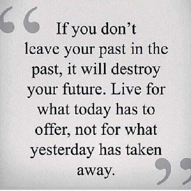 If You Don T Leave Your Past In The Past It Will Destroy Your Future Live For What Today Has To Offer N Past Quotes Encouragement Quotes Inspirational Words