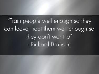 """""""Train people well enought so they can leave, treat them well enough so they don't want to."""" ~Richard Branson"""