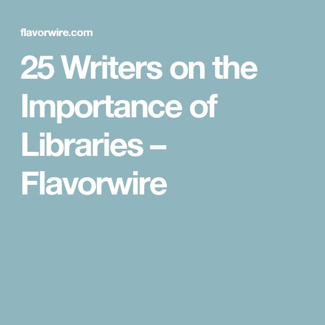 25 Writers on the Importance of Libraries – Flavorwire