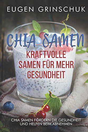 Chia Samen: Kraftvolle Samen f¨¹r mehr Gesundheit: Chia Samen Rezepte, Wirkung…