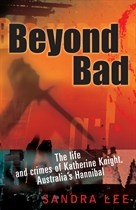 BEYOND BAD: THE LIFE AND CRIMES OF KATHERINE KNIGHT, AUSTRALI'S HANNIBAL by Sandra Lee