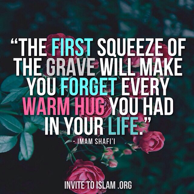 """The first squeeze of grave will make you forget every warm hug you had in your life."" - Imam Shafi'i"