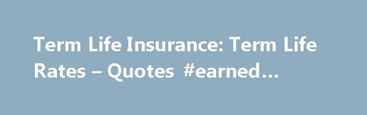 Term Life Insurance: Term Life Rates – Quotes #earned #income http://incom.remmont.com/term-life-insurance-term-life-rates-quotes-earned-income/  #life insurance coverage # Term Life Insurance Term life insurance policies generally offer the greatest amount of coverage for the lowest initial cost – they are the most straightforward form of coverage. If you have shorter-term needs and limited money to spend on insurance, a term life insurance policy from Farmers New World Life Insurance…
