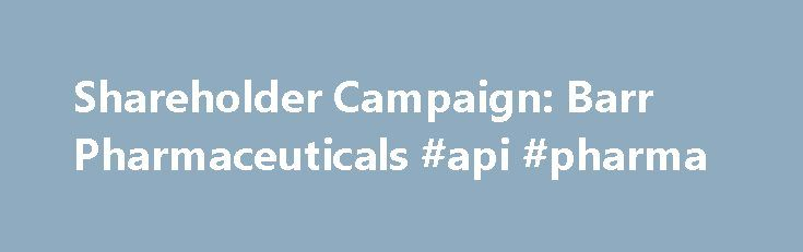 Shareholder Campaign: Barr Pharmaceuticals #api #pharma http://pharmacy.remmont.com/shareholder-campaign-barr-pharmaceuticals-api-pharma/  #barr pharma # Shareholder Campaign: Barr Pharmaceuticals Barr Pharmaceuticals, Inc. was a holding company with two main subsidiaries, Barr Laboratories, Inc. and Duramed Pharmaceuticals, that focused on generic and proprietary drugs, respectively. Barr and Duramed developed, manufactured, and marketed more than 100 products. 2005 Resolution: Give the…
