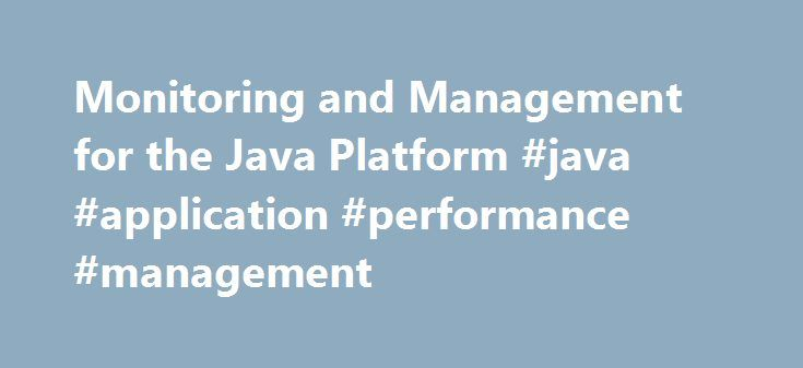 Monitoring and Management for the Java Platform #java #application #performance #management http://anaheim.remmont.com/monitoring-and-management-for-the-java-platform-java-application-performance-management/  Monitoring and Management for the Java Platform The Java Platform Standard Edition (Java SE) 6 provides comprehensive monitoring and management support for the Java platform. API Specifications Java SE 6 includes the following APIs for monitoring and management: java.lang.management –…