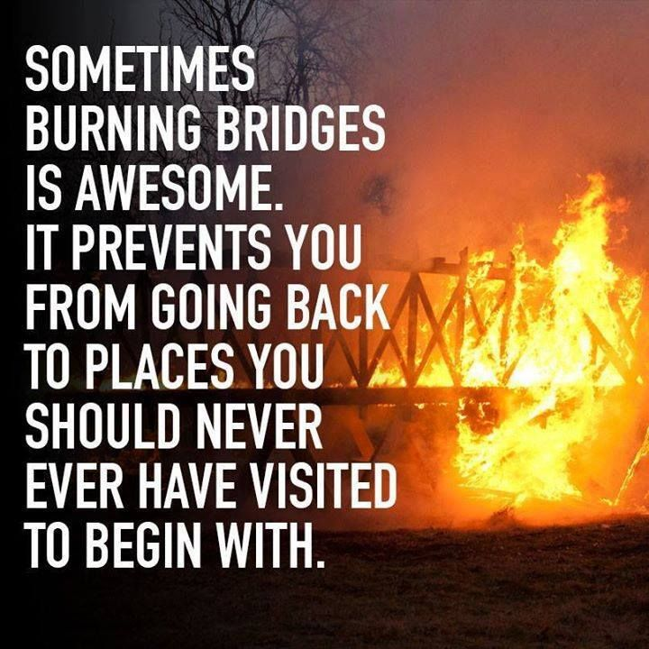 Burning bridges - awesome quote - http://jokideo.com/burning-bridges-awesome-quote/