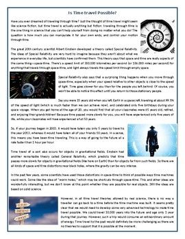 This Reading Comprehension worksheet is suitable for upper intermediate to proficient ESL learners. The text explores the concept of time travel and the possibility of building a time travel machine. After carefully reading the text, students are required to complete some comprehension exercises including: comprehension questions, True or