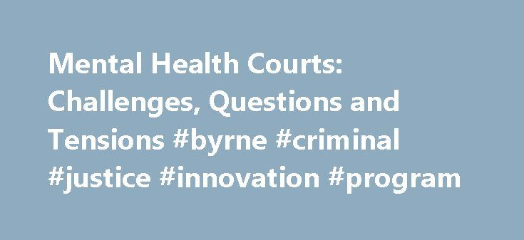 Mental Health Courts: Challenges, Questions and Tensions #byrne #criminal #justice #innovation #program http://swaziland.remmont.com/mental-health-courts-challenges-questions-and-tensions-byrne-criminal-justice-innovation-program/  # Mental Health Courts: Challenges, Questions and Tensions Mental Health Courts: Challenges, Questions and Tensions Mental health courts are creating a great deal of discussion and have provoked a surprising variety of responses from stakeholders in the criminal…